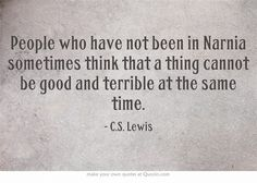 People who have not been in Narnia sometimes think that a thing cannot be good and terrible at the same time.