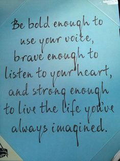 """Be bold enough to use your voice, brave enough to listen to your heart, and strong enough to live the life you've always imagined."" ..*"