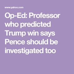 Op-Ed: Professor who predicted Trump win says Pence should be investigated too