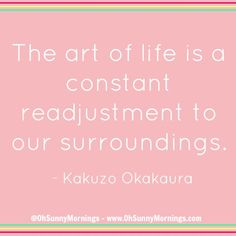 """""""The art of life is a constant readjustment to our surroundings."""" - Kakuzo Okakaura"""