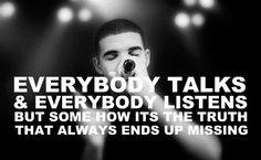 everybody talks and everybody listens but somehow its the truth that always ends up missing.