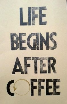 Life begins after coffe.