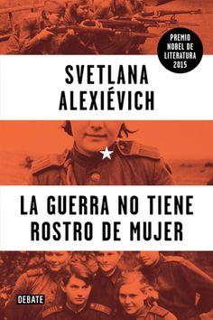 La guerra no tiene rostro de mujer / Svetlana Alexiévich ; traducción de Yulia Dobrovolskaia y Zahara García González http://fama.us.es/record=b2688711~S5*spi
