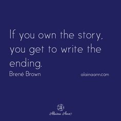 If you own the story, you get to write the ending. Brené Brown