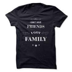 I Don't  have friends, I got family T-Shirt Hoodie Sweatshirts aeo. Check price ==► http://graphictshirts.xyz/?p=49111