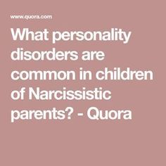 What personality disorders are common in children of Narcissistic parents? - Quora