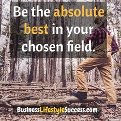Be the absolute best in your chosen field.