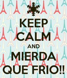 KEEP CALM AND MIERDA QUE FRIO!!
