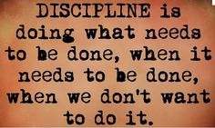Discipline Is Doing What Needs To Be Done When We Dont Want To Do It     on We Heart It -   http://weheartit.com/entry/45811461/via/methodicallife