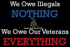 We Owe Illegals = Criminals NOTHING, We Owe Our Veterans EVERYTHING!