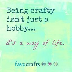 crafters quotes | crafty quote: Being crafty isn't just a hobby...it's a way of life