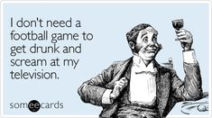 I don't need a football game to get drunk and scream at my television. #ecard #ecards