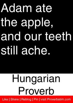 Adam ate the apple, and our teeth still ache. - Hungarian Proverb #proverbs #quotes