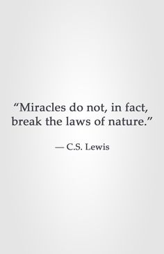 """Miracles do not, in fact,  break the laws of nature.""  ― C.S. Lewis"