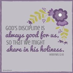 For our earthly fathers disciplined us for a few years, doing the best they knew how. But God's discipline is always good for us, so that we might share in his holiness. Hebrews 12:10 (March 14, Lent 2016)  #lent #discipline #verse #parenting