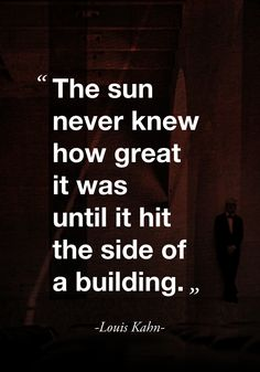 """The sun never knew how great it was until it hit the side of a building."" ( quote by Louis Kahn) ""The sun never knew how great it was until it hit the side of a building."" ( quote by Louis Kahn) Louis Kahn, Quotes To Live By, Me Quotes, Motivational Quotes, Inspirational Quotes, Career Quotes, Book Quotes, Architects Quotes, Famous Architects"
