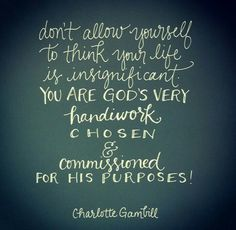 Don't allow yourself to think your life is insignificant. You are God's very handiwork, chosen & commissioned for His purposes. ~ Charlotte Gambill @andrearhowey  <3