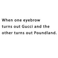 """Haha I love this quote it's so funny! sometimes eyebrows can be tricky, this quote is one of my favorites! """"when one eyebrow turns out Gucci and the other turns out poundland"""" This is so relatable ;) #Gucci #poundland #thatsbeauty"""