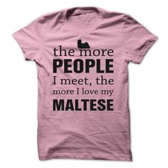 THE MORE PEOPLE I MEET, THE MORE I LOVE MY Maltese