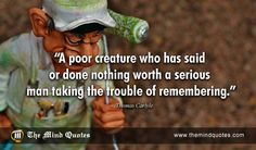 "themindquotes.com : Thomas Carlyle Quotes on Funny and Men""A poor creature who has said or done nothing worth a serious man taking the trouble of remembering."" ~ Thomas Carlyle"