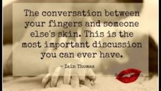 The conversation between your fingers and someone else's skin. This is the most important discussion you can ever have.