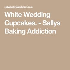 White Wedding Cupcakes. - Sallys Baking Addiction