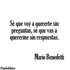 """""""Sé que voy a quererte sin preguntas, sé que vas a quererme sin respuestas"""" Mario Benedetti"""