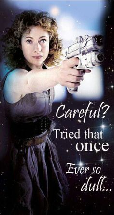 River Song - ''Careful? Tried that once. Ever so dull.'' (Doctor Who - BBC Series) source: TheDoctorWhoHub