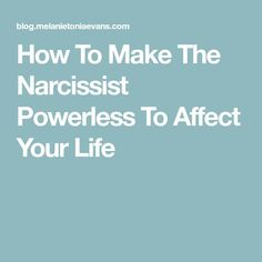 How To Make The Narcissist Powerless To Affect Your Life