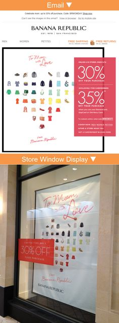 Banana Republic >> sent 5/9/13 >> For mom. For you. Up to 35% off online & in stores. >> This email caught my eye because of the overlay of the red box and how it straddles the black frame around the heart made of products. Then a couple of days later I saw a Banana Republic window display that closely mimicked the email (or vice versa). This kind of repurposing doesn't always work, but I think it did in this case. —Chad White, Principal of Marketing Research, ExactTarget