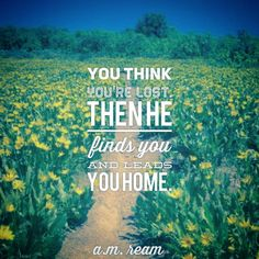 You Think:   You think you're lost.  Then he finds you  and leads you home.   - a.m. ream   (12 word story)