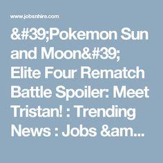 'Pokemon Sun and Moon' Elite Four Rematch Battle Spoiler: Meet Tristan! : Trending News : Jobs & Hire