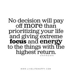 No decision will pay off more than prioritizing your life and giving extreme focus and energy to the things with the highest return. - Unknown