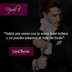 """""""Habla seis veces con la misma mujer soltera y ya puedes preparar el traje de boda"""". Lord Byron. Fue un poeta inglés, considerado uno de los escritores más versátiles e importantes del Romanticismo."""