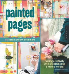 Painted Pages: Fueling Creativity with Sketchbooks and Mixed Media: Sarah Ahearn Bellemare