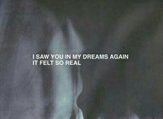 I saw you in my dreams again. It felt so real.