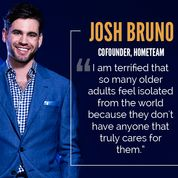 """""""I am terrified that so many older adults feel isolated from the world because they don't have anyone that truly cares for them."""" - Josh Bruno, Cofounder of HomeTeam"""