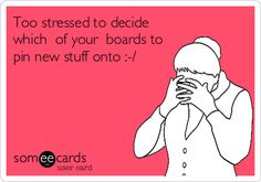 Too stressed to decide which of your boards to pin new stuff onto :-/.