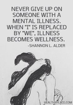 "Never give up on someone with a mental illness. When ""I"" is replaced by ""We,"" illness become wellness. - Shannon L.Alder"