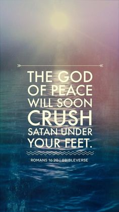 Romans 16:20  The time is coming soon when ALMIGHTY God will CRUSH Satan under your feet!