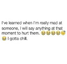 I've learned when I'm really mad at the someone, I will say anything at the moment to hurt the,..