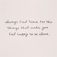 Always find time for the things that make you feel happy to be alive {::} +++