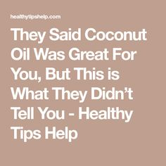 They Said Coconut Oil Was Great For You, But This is What They Didn't Tell You - Healthy Tips Help