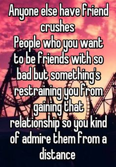 """Anyone else have friend crushes  People who you want to be friends with so bad but something's restraining you from gaining that relationship so you kind of admire them from a distance """