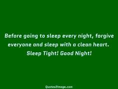 Before going to sleep every night, forgive everyone and sleep with a clean heart. Sleep Tight! Good Night!