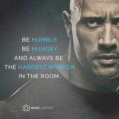 Be humble, be hungry, and always be the hardest worker in the room.- The Rock