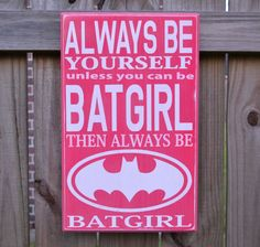 Always Be Yourself Always Be Batgirl Custom wood sign by CSSDesign, $45.00- perfect for my new niece