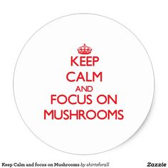 Keep Calm and focus on Mushrooms Classic Round Sticker