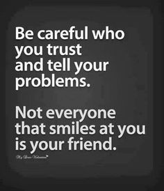 Be careful who you trust and tell your problems.
