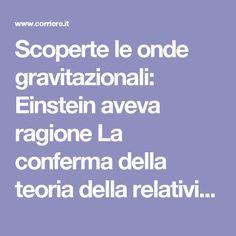 Scoperte le onde gravitazionali: Einstein aveva ragione La conferma della teoria della relatività. Un nuovo modo di studiare l'universo, i buchi neri e il tessuto dello spazio-tempo. L'importante contributo italiano